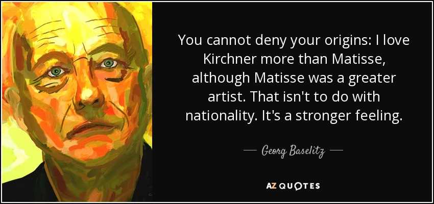 You cannot deny your origins: I love Kirchner more than Matisse, although Matisse was a greater artist. That isn't to do with nationality. It's a stronger feeling. - Georg Baselitz