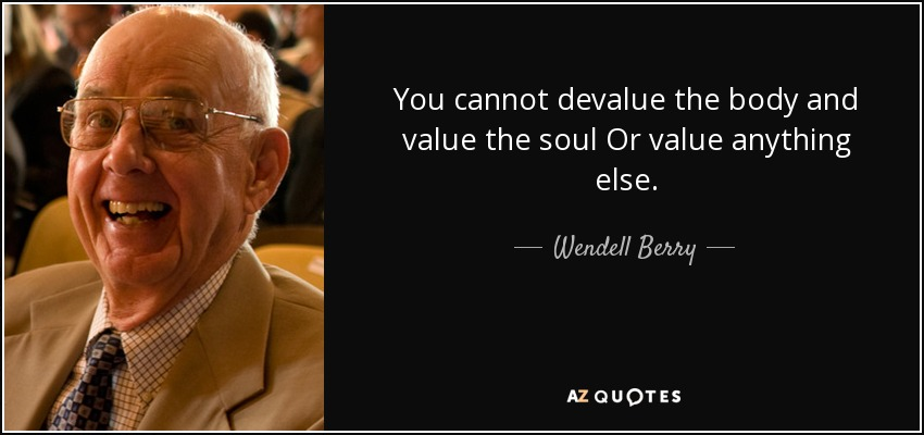 You cannot devalue the body and value the soul Or value anything else. - Wendell Berry