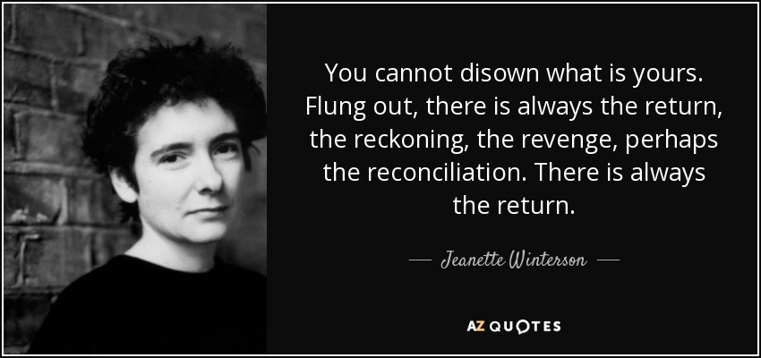 You cannot disown what is yours. Flung out, there is always the return, the reckoning, the revenge, perhaps the reconciliation. There is always the return. - Jeanette Winterson