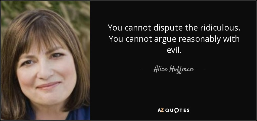 You cannot dispute the ridiculous. You cannot argue reasonably with evil. - Alice Hoffman