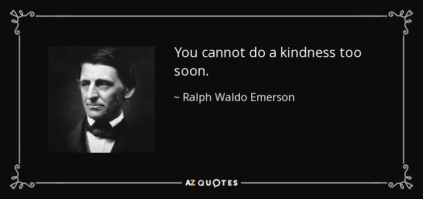 You cannot do a kindness too soon. - Ralph Waldo Emerson