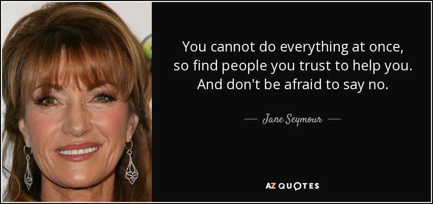 You cannot do everything at once, so find people you trust to help you. And don't be afraid to say no. - Jane Seymour