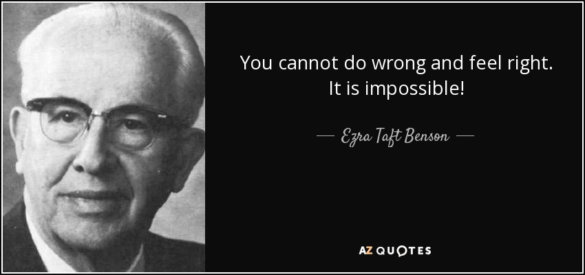 You cannot do wrong and feel right. It is impossible! - Ezra Taft Benson