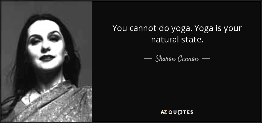 You cannot do yoga. Yoga is your natural state. - Sharon Gannon