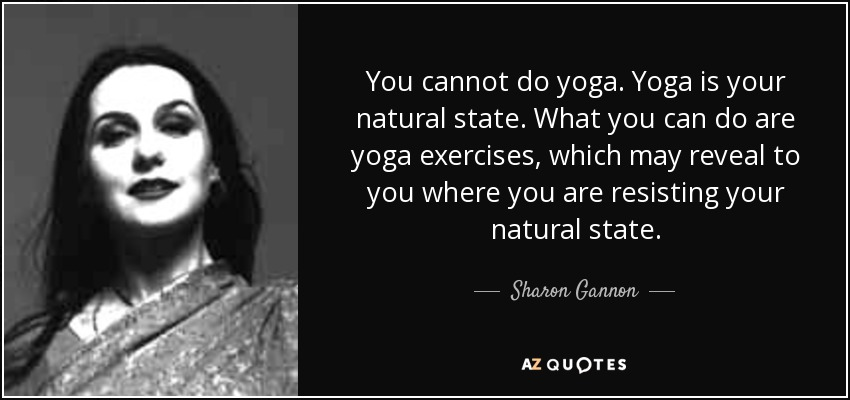 You cannot do yoga. Yoga is your natural state. What you can do are yoga exercises, which may reveal to you where you are resisting your natural state. - Sharon Gannon