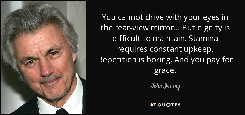 You cannot drive with your eyes in the rear-view mirror… But dignity is difficult to maintain. Stamina requires constant upkeep. Repetition is boring. And you pay for grace. - John Irving