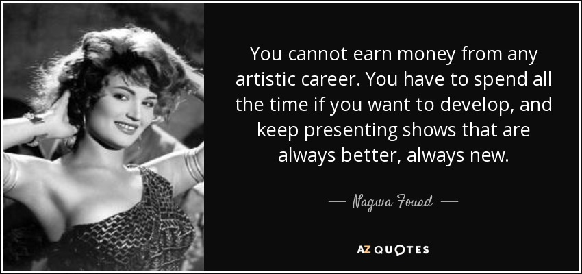You cannot earn money from any artistic career. You have to spend all the time if you want to develop, and keep presenting shows that are always better, always new. - Nagwa Fouad