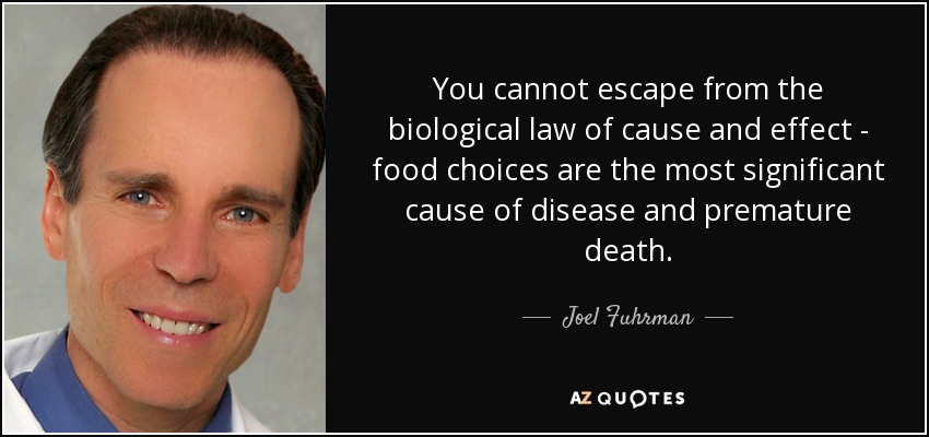 You cannot escape from the biological law of cause and effect - food choices are the most significant cause of disease and premature death. - Joel Fuhrman