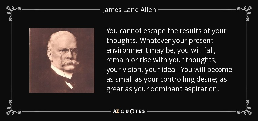 You cannot escape the results of your thoughts. Whatever your present environment may be, you will fall, remain or rise with your thoughts, your vision, your ideal. You will become as small as your controlling desire; as great as your dominant aspiration. - James Lane Allen