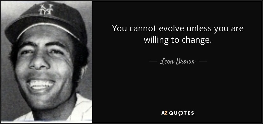 You cannot evolve unless you are willing to change. - Leon Brown