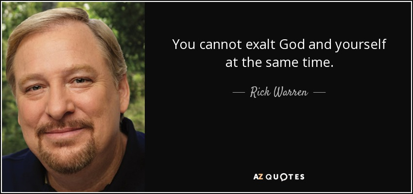 You cannot exalt God and yourself at the same time. - Rick Warren