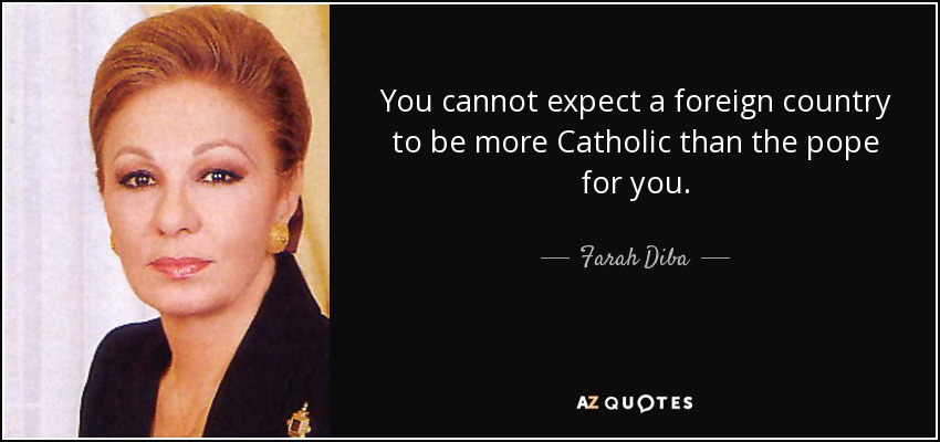 You cannot expect a foreign country to be more Catholic than the pope for you. - Farah Diba