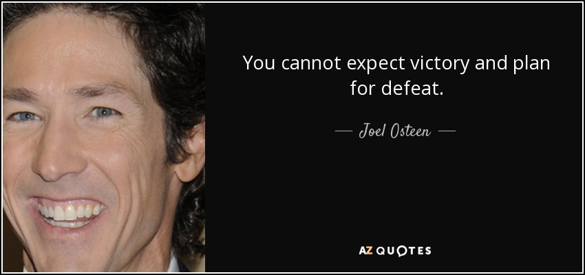 You cannot expect victory and plan for defeat. - Joel Osteen