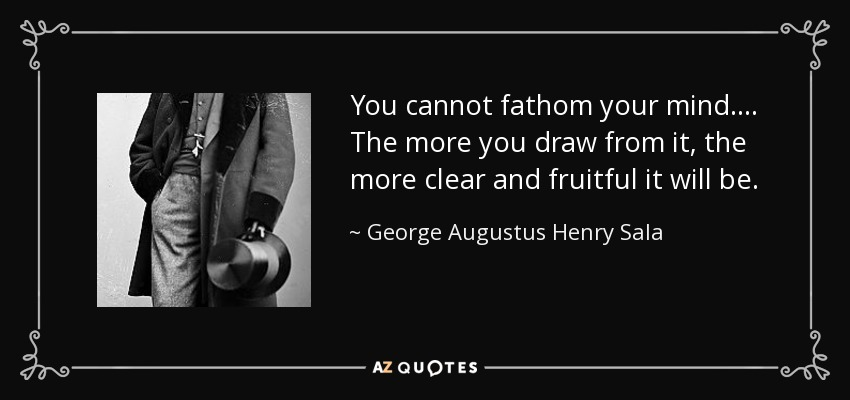You cannot fathom your mind.... The more you draw from it, the more clear and fruitful it will be. - George Augustus Henry Sala