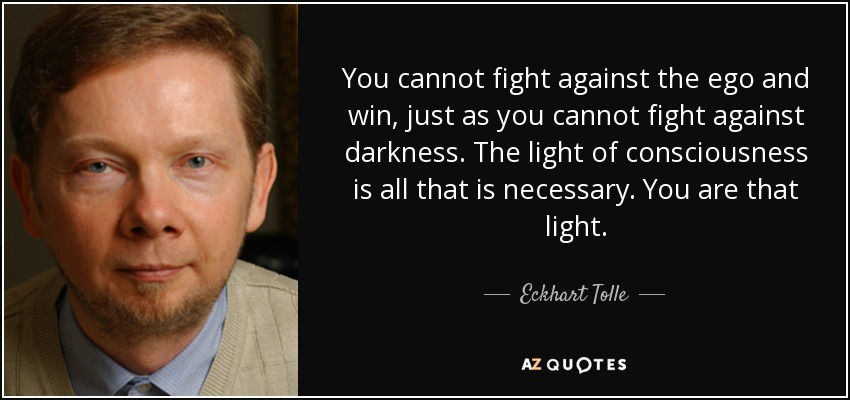 You cannot fight against the ego and win, just as you cannot fight against darkness. The light of consciousness is all that is necessary. You are that light. - Eckhart Tolle
