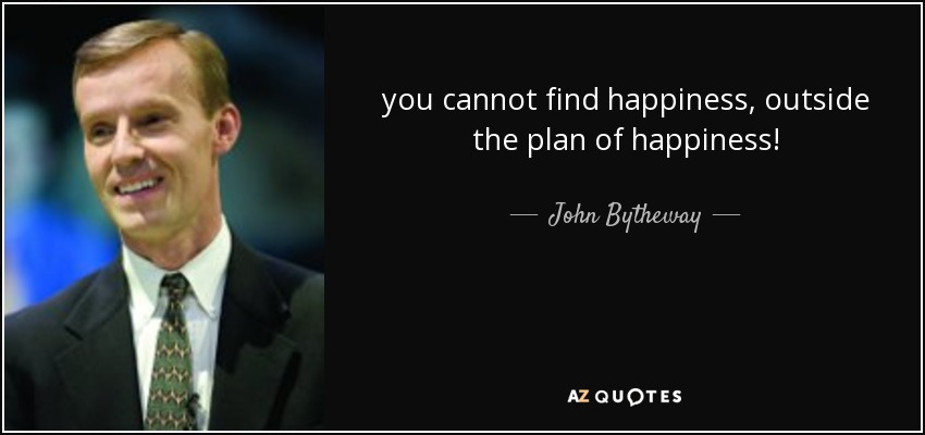 you cannot find happiness, outside the plan of happiness! - John Bytheway