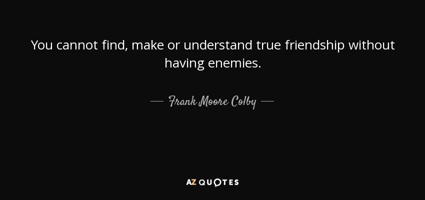 You cannot find, make or understand true friendship without having enemies. - Frank Moore Colby