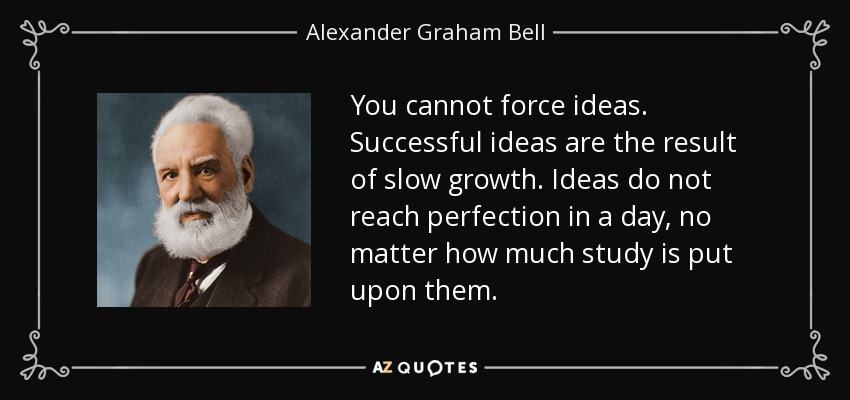 You cannot force ideas. Successful ideas are the result of slow growth. Ideas do not reach perfection in a day, no matter how much study is put upon them. - Alexander Graham Bell