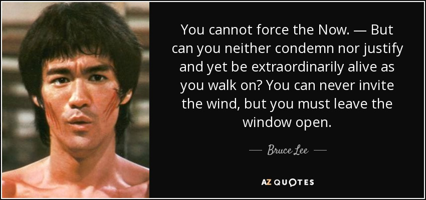 You cannot force the Now. — But can you neither condemn nor justify and yet be extraordinarily alive as you walk on? You can never invite the wind, but you must leave the window open. - Bruce Lee