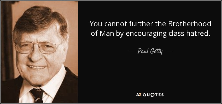 You cannot further the Brotherhood of Man by encouraging class hatred. - Paul Getty