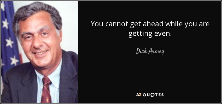 You cannot get ahead while you are getting even. - Dick Armey