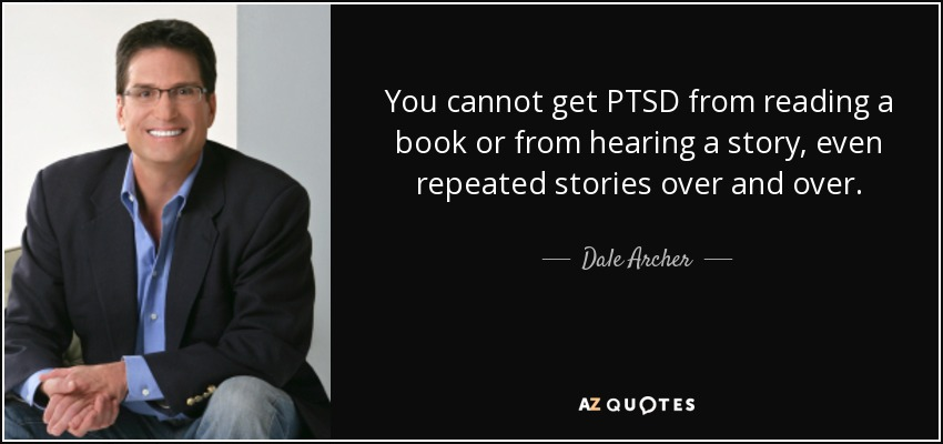 You cannot get PTSD from reading a book or from hearing a story, even repeated stories over and over. - Dale Archer
