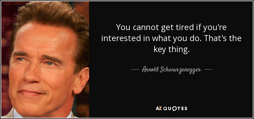 You cannot get tired if you're interested in what you do. That's the key thing. - Arnold Schwarzenegger