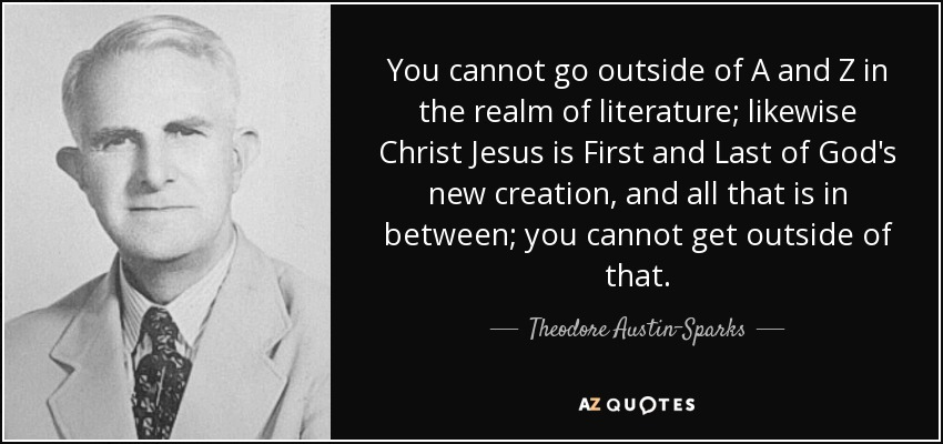 You cannot go outside of A and Z in the realm of literature; likewise Christ Jesus is First and Last of God's new creation, and all that is in between; you cannot get outside of that. - Theodore Austin-Sparks