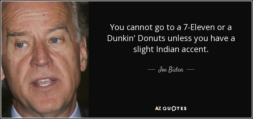 You cannot go to a 7-Eleven or a Dunkin' Donuts unless you have a slight Indian accent. - Joe Biden