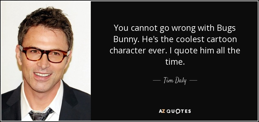 You cannot go wrong with Bugs Bunny. He's the coolest cartoon character ever. I quote him all the time. - Tim Daly