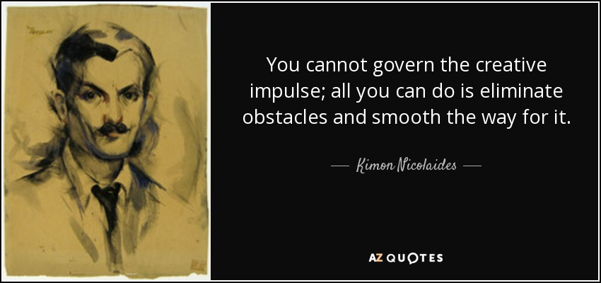 You cannot govern the creative impulse; all you can do is eliminate obstacles and smooth the way for it. - Kimon Nicolaides
