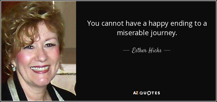 You cannot have a happy ending to a miserable journey. - Esther Hicks