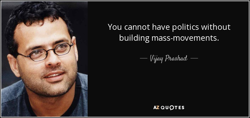 You cannot have politics without building mass-movements. - Vijay Prashad