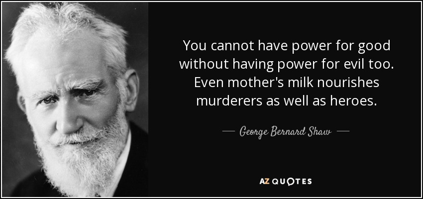 You cannot have power for good without having power for evil too. Even mother's milk nourishes murderers as well as heroes. - George Bernard Shaw