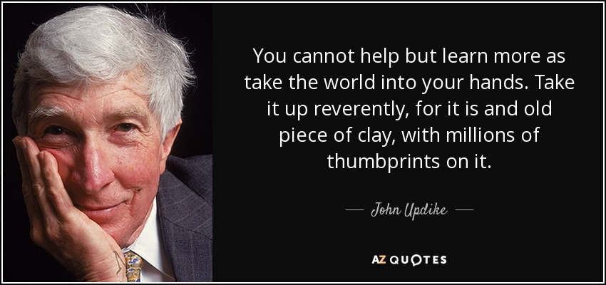 You cannot help but learn more as take the world into your hands. Take it up reverently, for it is and old piece of clay, with millions of thumbprints on it. - John Updike