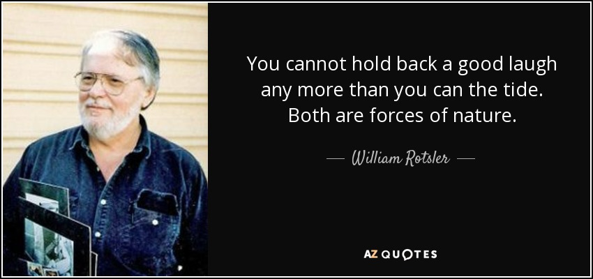 You cannot hold back a good laugh any more than you can the tide. Both are forces of nature. - William Rotsler