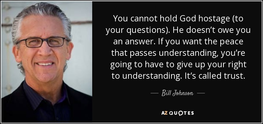 You cannot hold God hostage (to your questions). He doesn't owe you an answer. If you want the peace that passes understanding, you're going to have to give up your right to understanding. It's called trust. - Bill Johnson