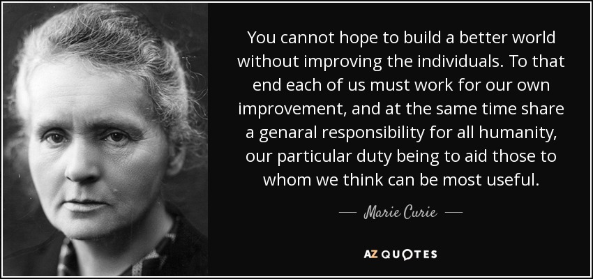 You cannot hope to build a better world without improving the individuals. To that end,each of us must work for our own improvement and, at the same time, share a genaral responsibility for all humanity, our particular duty being to aid those to whom we think can be most useful. - Marie Curie