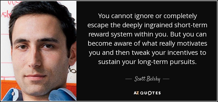 You cannot ignore or completely escape the deeply ingrained short-term reward system within you. But you can become aware of what really motivates you and then tweak your incentives to sustain your long-term pursuits. - Scott Belsky