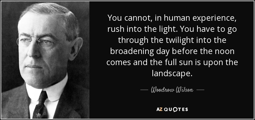 You cannot, in human experience, rush into the light. You have to go through the twilight into the broadening day before the noon comes and the full sun is upon the landscape. - Woodrow Wilson