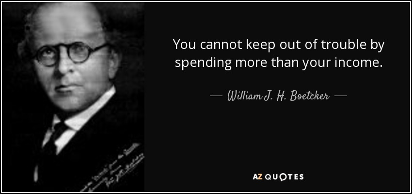 You cannot keep out of trouble by spending more than your income. - William J. H. Boetcker