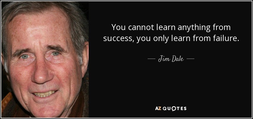 You cannot learn anything from success, you only learn from failure. - Jim Dale