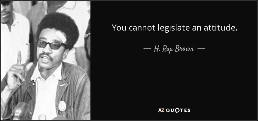You cannot legislate an attitude. - H. Rap Brown