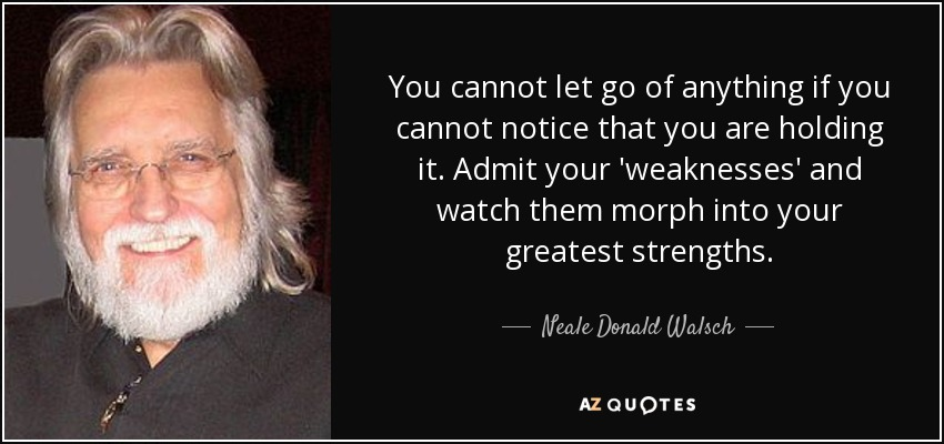 You cannot let go of anything if you cannot notice that you are holding it. Admit your 'weaknesses' and watch them morph into your greatest strengths. - Neale Donald Walsch