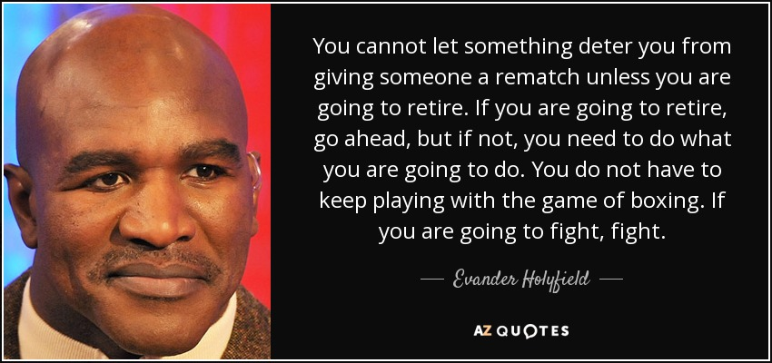 You cannot let something deter you from giving someone a rematch unless you are going to retire. If you are going to retire, go ahead, but if not, you need to do what you are going to do. You do not have to keep playing with the game of boxing. If you are going to fight, fight. - Evander Holyfield