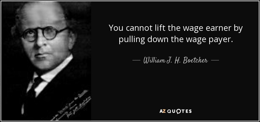 You cannot lift the wage earner by pulling down the wage payer. - William J. H. Boetcker