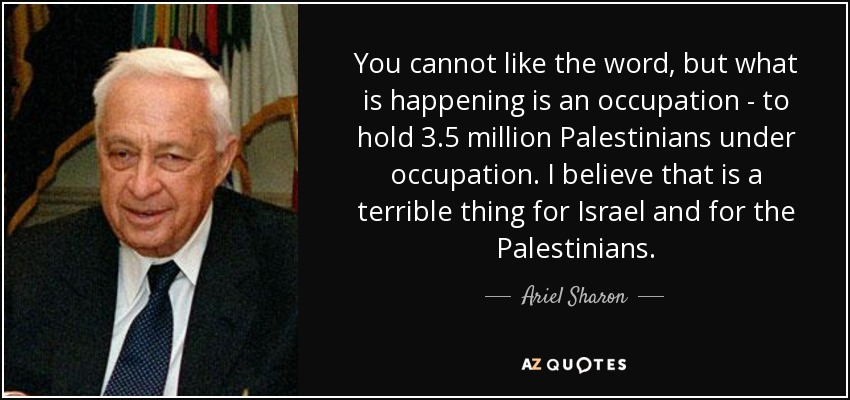 You cannot like the word, but what is happening is an occupation - to hold 3.5 million Palestinians under occupation. I believe that is a terrible thing for Israel and for the Palestinians. - Ariel Sharon