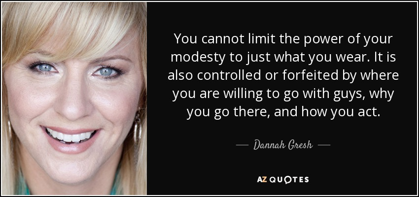 You cannot limit the power of your modesty to just what you wear. It is also controlled or forfeited by where you are willing to go with guys, why you go there, and how you act. - Dannah Gresh
