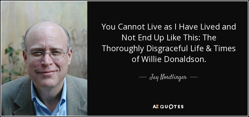 You Cannot Live as I Have Lived and Not End Up Like This: The Thoroughly Disgraceful Life & Times of Willie Donaldson. - Jay Nordlinger