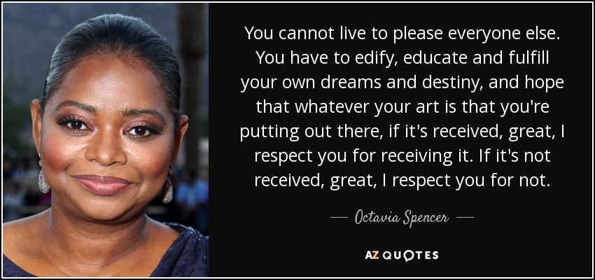 You cannot live to please everyone else. You have to edify, educate and fulfill your own dreams and destiny, and hope that whatever your art is that you're putting out there, if it's received, great, I respect you for receiving it. If it's not received, great, I respect you for not. - Octavia Spencer
